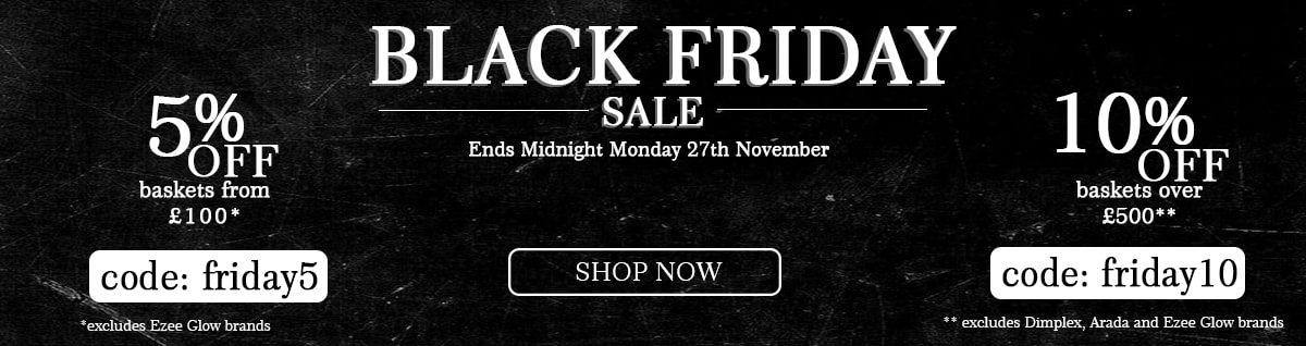Black Friday Sale ends midnight Monday 27th November. 5% off baskets from £100 with code friday5 (excludes Ezee Glow brands. 10% off baskets over £500 with code friday10 (excludes Dimplex, Arada and Ezee Glow brands)